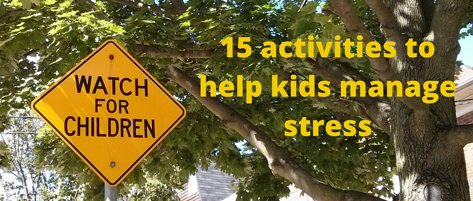 15 activities to help kids manage stress | 10 Stress-busting activities